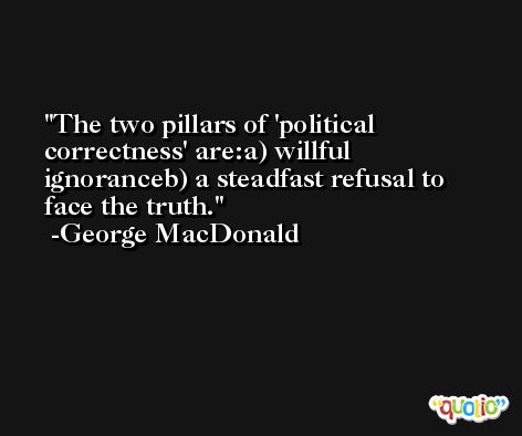 The two pillars of 'political correctness' are:a) willful ignoranceb) a steadfast refusal to face the truth. -George MacDonald