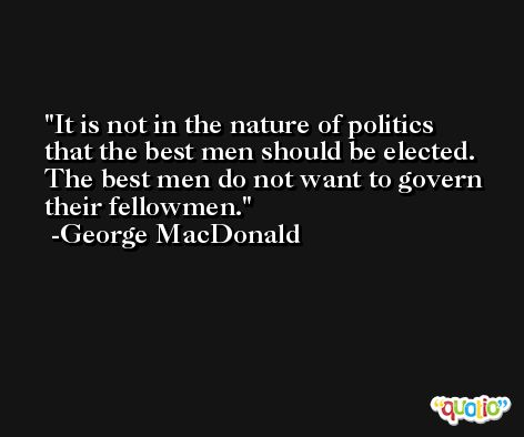 It is not in the nature of politics that the best men should be elected. The best men do not want to govern their fellowmen. -George MacDonald