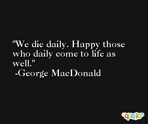 We die daily. Happy those who daily come to life as well. -George MacDonald