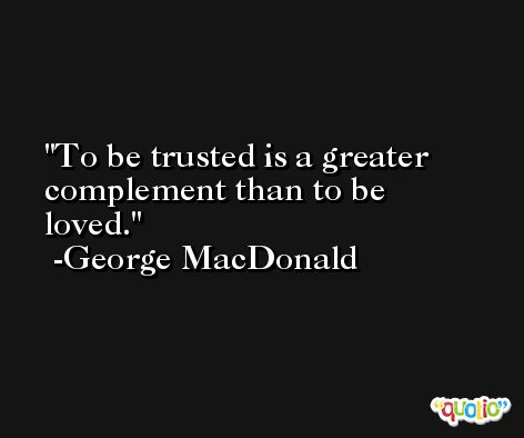 To be trusted is a greater complement than to be loved. -George MacDonald