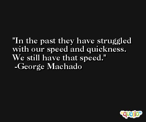 In the past they have struggled with our speed and quickness. We still have that speed. -George Machado