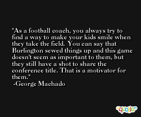 As a football coach, you always try to find a way to make your kids smile when they take the field. You can say that Burlington sewed things up and this game doesn't seem as important to them, but they still have a shot to share the conference title. That is a motivator for them. -George Machado