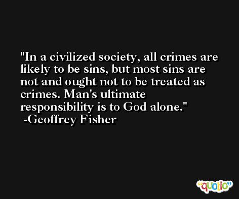 In a civilized society, all crimes are likely to be sins, but most sins are not and ought not to be treated as crimes. Man's ultimate responsibility is to God alone. -Geoffrey Fisher