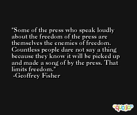 Some of the press who speak loudly about the freedom of the press are themselves the enemies of freedom. Countless people dare not say a thing because they know it will be picked up and made a song of by the press. That limits freedom. -Geoffrey Fisher