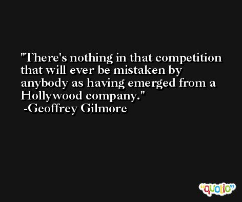 There's nothing in that competition that will ever be mistaken by anybody as having emerged from a Hollywood company. -Geoffrey Gilmore