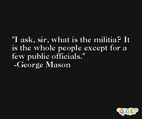 I ask, sir, what is the militia? It is the whole people except for a few public officials. -George Mason