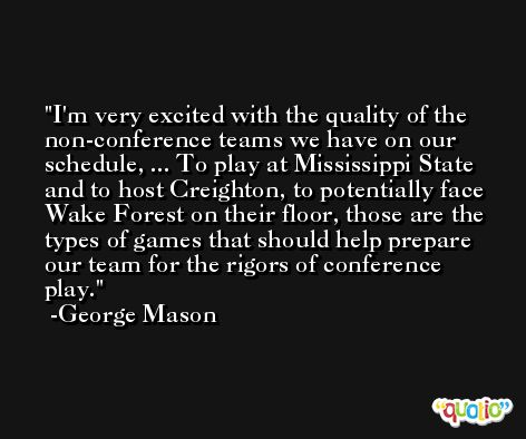 I'm very excited with the quality of the non-conference teams we have on our schedule, ... To play at Mississippi State and to host Creighton, to potentially face Wake Forest on their floor, those are the types of games that should help prepare our team for the rigors of conference play. -George Mason