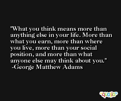 What you think means more than anything else in your life. More than what you earn, more than where you live, more than your social position, and more than what anyone else may think about you. -George Matthew Adams