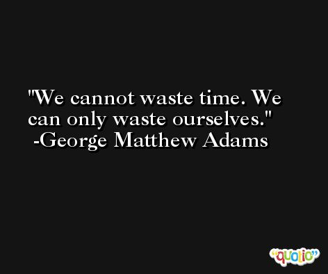We cannot waste time. We can only waste ourselves. -George Matthew Adams
