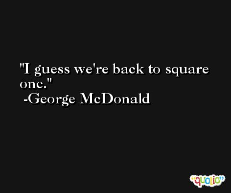 I guess we're back to square one. -George McDonald