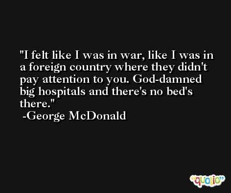 I felt like I was in war, like I was in a foreign country where they didn't pay attention to you. God-damned big hospitals and there's no bed's there. -George McDonald