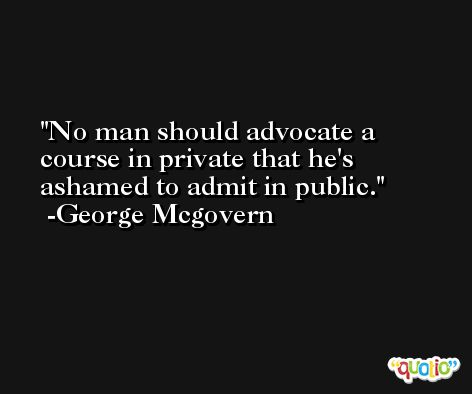 No man should advocate a course in private that he's ashamed to admit in public. -George Mcgovern