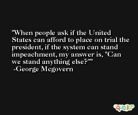 When people ask if the United States can afford to place on trial the president, if the system can stand impeachment, my answer is,