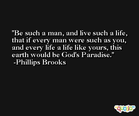 Be such a man, and live such a life, that if every man were such as you, and every life a life like yours, this earth would be God's Paradise. -Phillips Brooks
