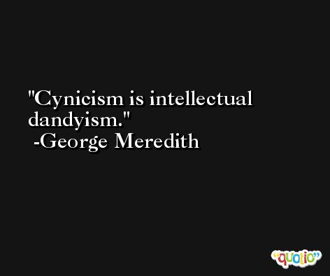 Cynicism is intellectual dandyism. -George Meredith