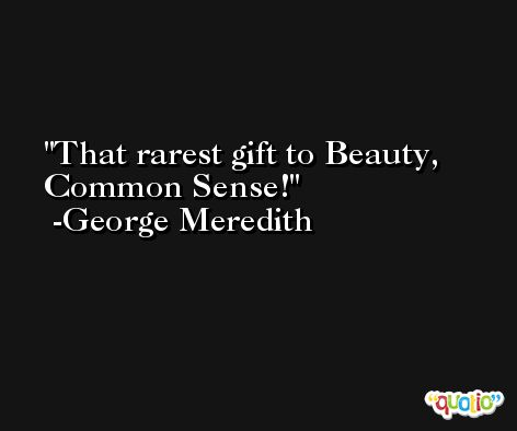 That rarest gift to Beauty, Common Sense! -George Meredith