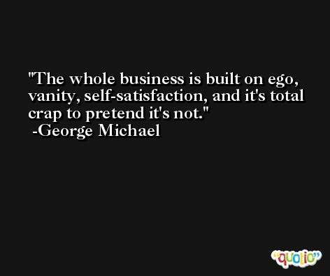 The whole business is built on ego, vanity, self-satisfaction, and it's total crap to pretend it's not. -George Michael