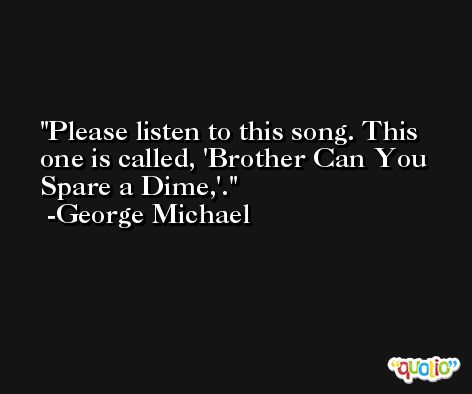 Please listen to this song. This one is called, 'Brother Can You Spare a Dime,'. -George Michael
