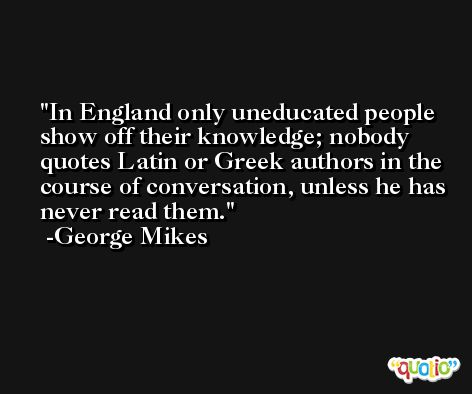 In England only uneducated people show off their knowledge; nobody quotes Latin or Greek authors in the course of conversation, unless he has never read them. -George Mikes