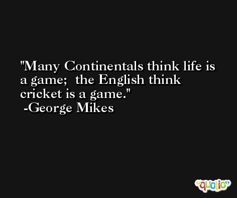 Many Continentals think life is a game;  the English think cricket is a game. -George Mikes