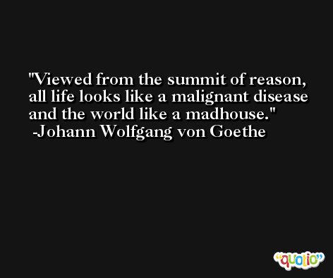 Viewed from the summit of reason, all life looks like a malignant disease and the world like a madhouse. -Johann Wolfgang von Goethe