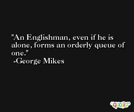 An Englishman, even if he is alone, forms an orderly queue of one. -George Mikes