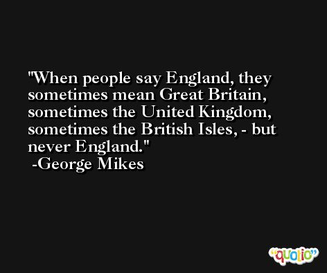 When people say England, they sometimes mean Great Britain, sometimes the United Kingdom, sometimes the British Isles, - but never England. -George Mikes