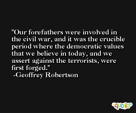 Our forefathers were involved in the civil war, and it was the crucible period where the democratic values that we believe in today, and we assert against the terrorists, were first forged. -Geoffrey Robertson