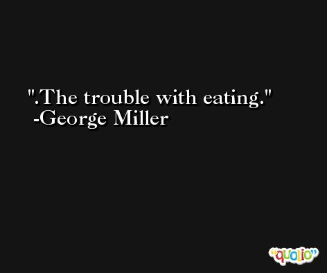 .The trouble with eating. -George Miller