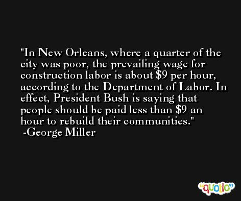 In New Orleans, where a quarter of the city was poor, the prevailing wage for construction labor is about $9 per hour, according to the Department of Labor. In effect, President Bush is saying that people should be paid less than $9 an hour to rebuild their communities. -George Miller