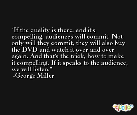 If the quality is there, and it's compelling, audiences will commit. Not only will they commit, they will also buy the DVD and watch it over and over again. And that's the trick, how to make it compelling. If it speaks to the audience, we will listen. -George Miller