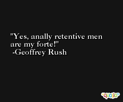 Yes, anally retentive men are my forte! -Geoffrey Rush