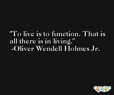 To live is to function. That is all there is in living. -Oliver Wendell Holmes Jr.