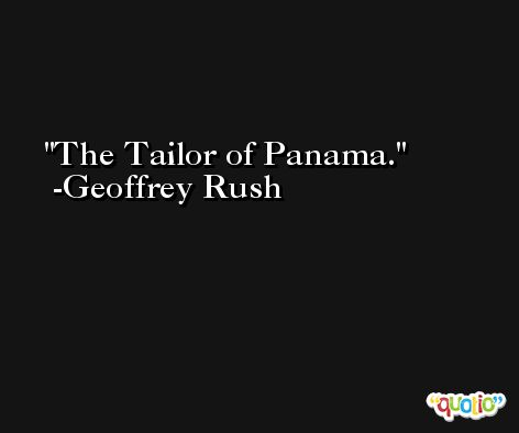 The Tailor of Panama. -Geoffrey Rush