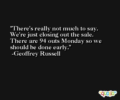 There's really not much to say. We're just closing out the sale. There are 94 outs Monday so we should be done early. -Geoffrey Russell
