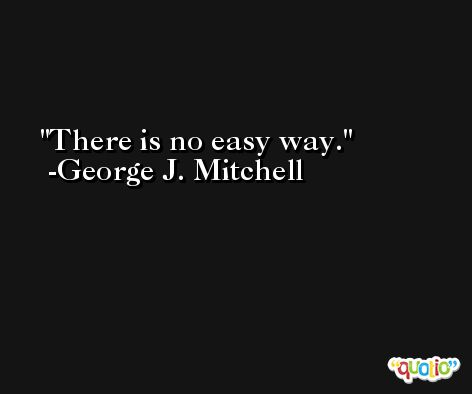 There is no easy way. -George J. Mitchell