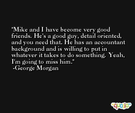 Mike and I have become very good friends. He's a good guy, detail oriented, and you need that. He has an accountant background and is willing to put in whatever it takes to do something. Yeah, I'm going to miss him. -George Morgan