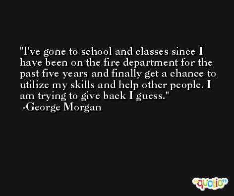 I've gone to school and classes since I have been on the fire department for the past five years and finally get a chance to utilize my skills and help other people. I am trying to give back I guess. -George Morgan
