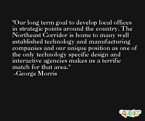 Our long term goal to develop local offices in strategic points around the country. The Northeast Corridor is home to many well established technology and manufacturing companies and our unique position as one of the only technology specific design and interactive agencies makes us a terrific match for that area. -George Morris