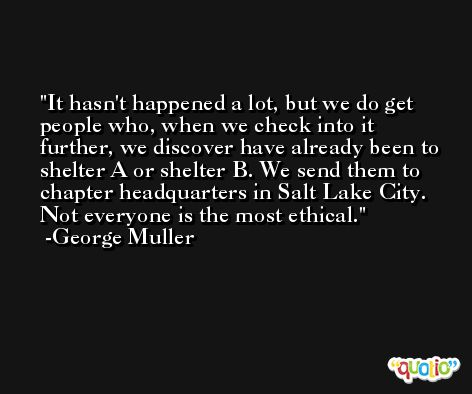 It hasn't happened a lot, but we do get people who, when we check into it further, we discover have already been to shelter A or shelter B. We send them to chapter headquarters in Salt Lake City. Not everyone is the most ethical. -George Muller