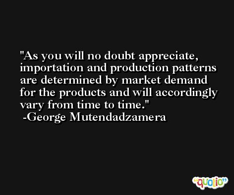 As you will no doubt appreciate, importation and production patterns are determined by market demand for the products and will accordingly vary from time to time. -George Mutendadzamera