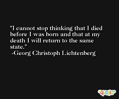 I cannot stop thinking that I died before I was born and that at my death I will return to the same state. -Georg Christoph Lichtenberg