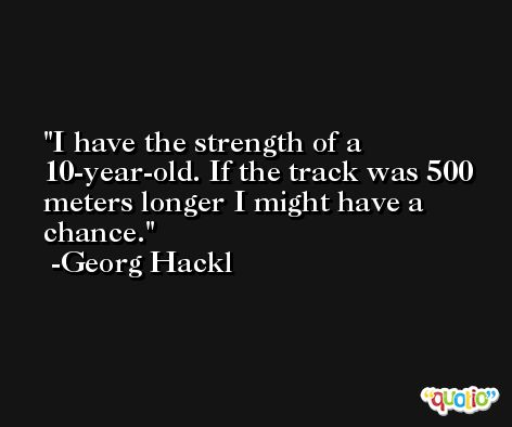 I have the strength of a 10-year-old. If the track was 500 meters longer I might have a chance. -Georg Hackl