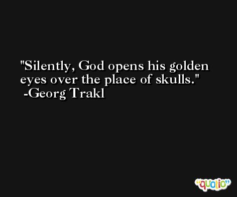 Silently, God opens his golden eyes over the place of skulls. -Georg Trakl