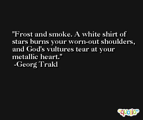Frost and smoke. A white shirt of stars burns your worn-out shoulders, and God's vultures tear at your metallic heart. -Georg Trakl