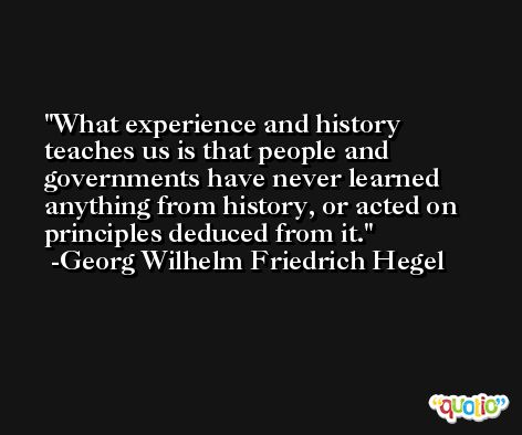 What experience and history teaches us is that people and governments have never learned anything from history, or acted on principles deduced from it. -Georg Wilhelm Friedrich Hegel