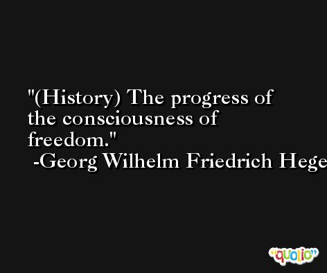 (History) The progress of the consciousness of freedom. -Georg Wilhelm Friedrich Hegel