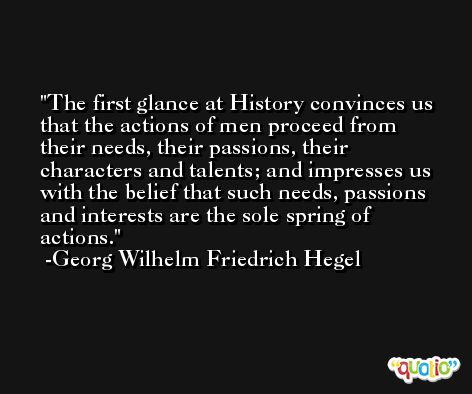The first glance at History convinces us that the actions of men proceed from their needs, their passions, their characters and talents; and impresses us with the belief that such needs, passions and interests are the sole spring of actions. -Georg Wilhelm Friedrich Hegel