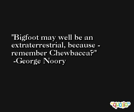 Bigfoot may well be an extraterrestrial, because - remember Chewbacca? -George Noory
