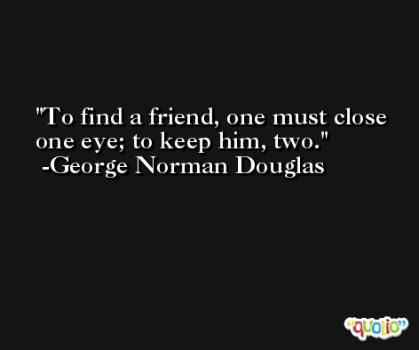 To find a friend, one must close one eye; to keep him, two. -George Norman Douglas